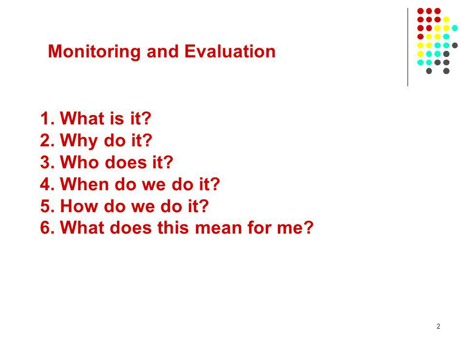 2 1. What is it? 2. Why do it? 3. Who does it? 4. When do we do it? 5. How do we do it? 6. What does this mean for me? Monitoring and Evaluation