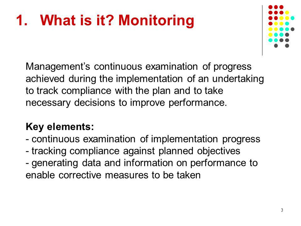 3 1.What is it? Monitoring Managements continuous examination of progress achieved during the implementation of an undertaking to track compliance wit