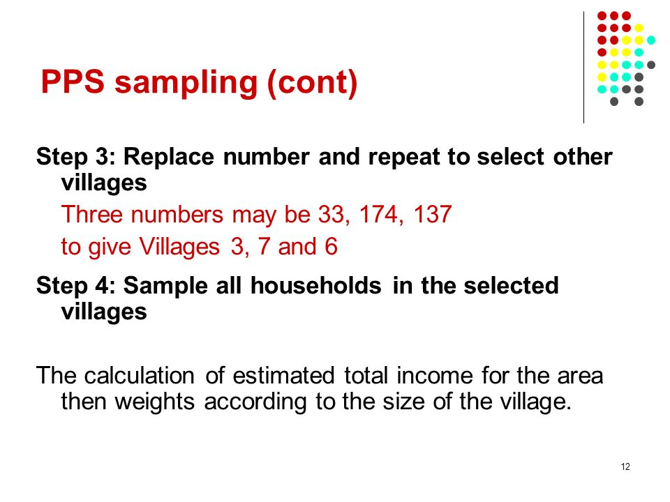 12 PPS sampling (cont) Step 3: Replace number and repeat to select other villages Three numbers may be 33, 174, 137 to give Villages 3, 7 and 6 Step 4