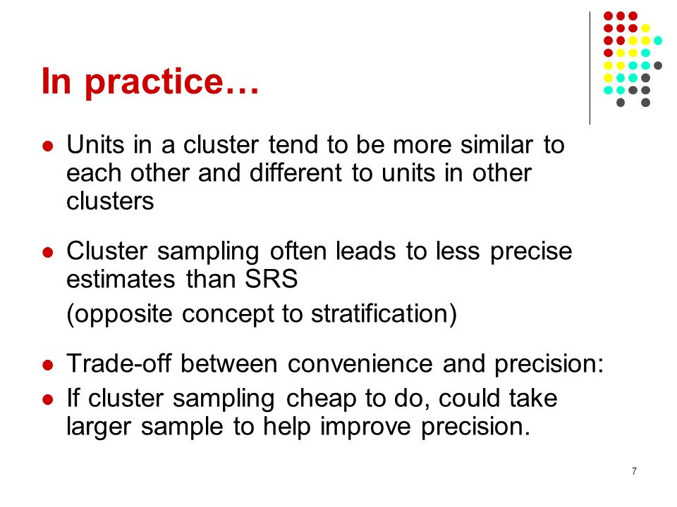 7 In practice… Units in a cluster tend to be more similar to each other and different to units in other clusters Cluster sampling often leads to less