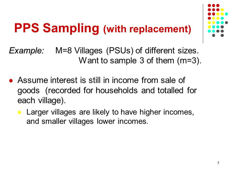 9 PPS Sampling (with replacement) Example: Example: M=8 Villages (PSUs) of different sizes. Want to sample 3 of them (m=3). Assume interest is still i