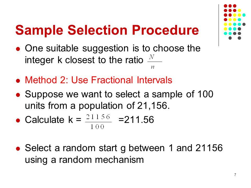 7 Sample Selection Procedure One suitable suggestion is to choose the integer k closest to the ratio Method 2: Use Fractional Intervals Suppose we want to select a sample of 100 units from a population of 21,156.