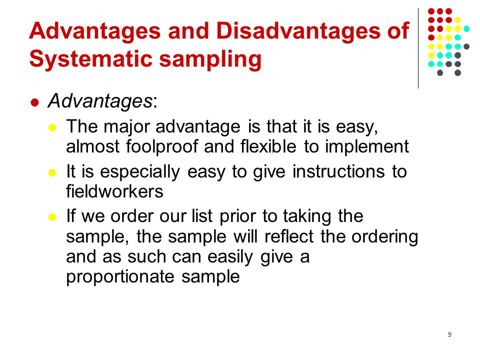 9 Advantages and Disadvantages of Systematic sampling Advantages: The major advantage is that it is easy, almost foolproof and flexible to implement It is especially easy to give instructions to fieldworkers If we order our list prior to taking the sample, the sample will reflect the ordering and as such can easily give a proportionate sample