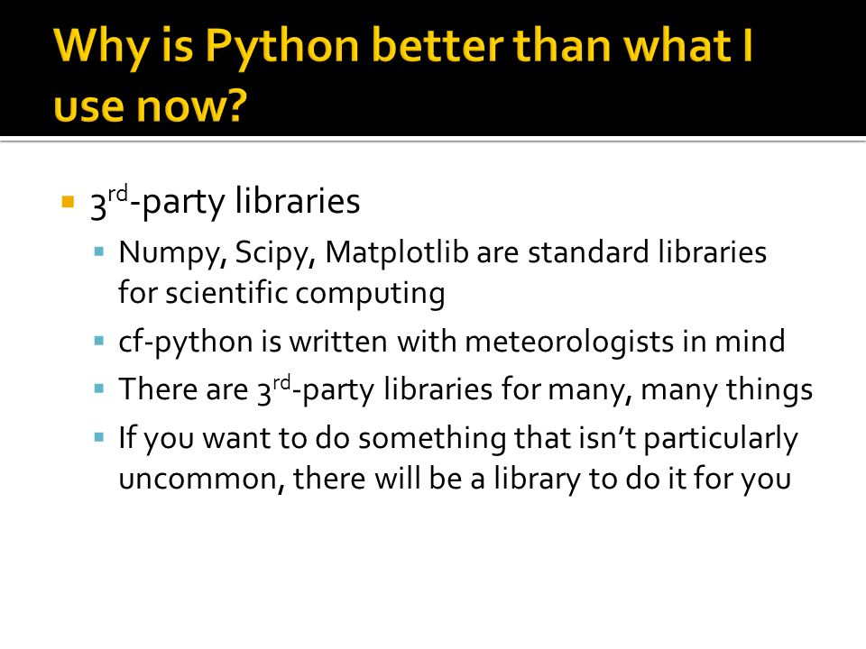 3 rd -party libraries Numpy, Scipy, Matplotlib are standard libraries for scientific computing cf-python is written with meteorologists in mind There are 3 rd -party libraries for many, many things If you want to do something that isnt particularly uncommon, there will be a library to do it for you