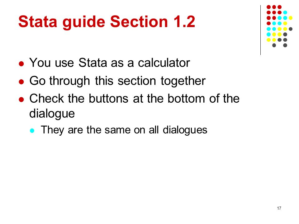 17 Stata guide Section 1.2 You use Stata as a calculator Go through this section together Check the buttons at the bottom of the dialogue They are the same on all dialogues
