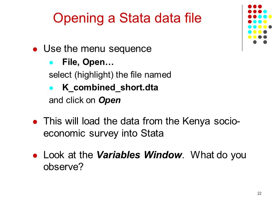 22 Opening a Stata data file Use the menu sequence File, Open… select (highlight) the file named K_combined_short.dta and click on Open This will load the data from the Kenya socio- economic survey into Stata Look at the Variables Window.