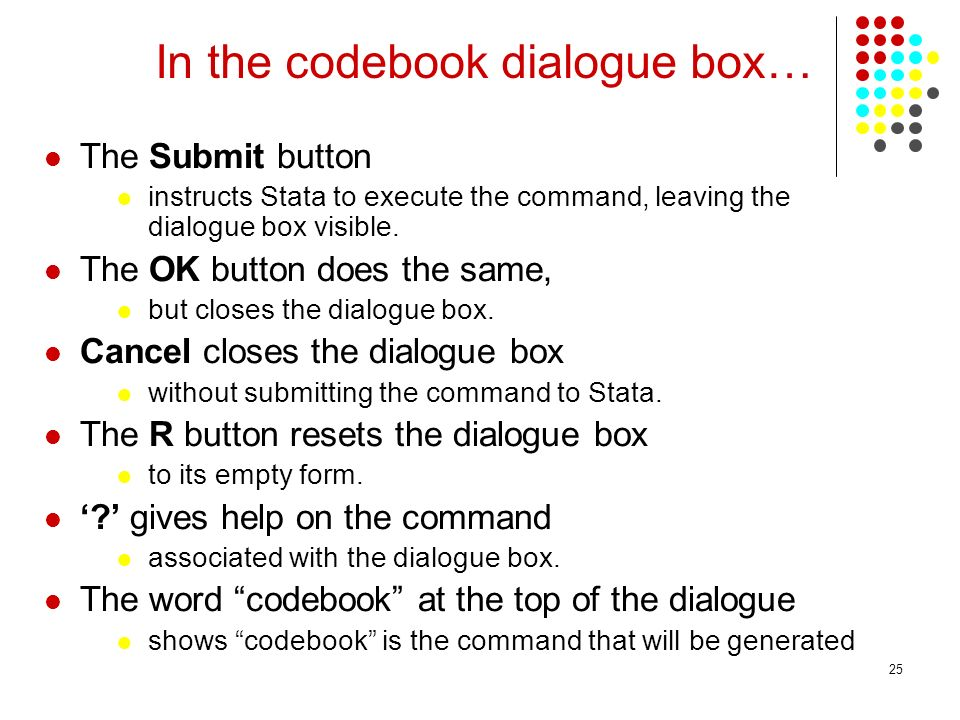 25 In the codebook dialogue box… The Submit button instructs Stata to execute the command, leaving the dialogue box visible.