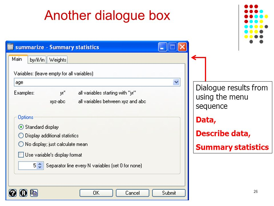 26 Another dialogue box Dialogue results from using the menu sequence Data, Describe data, Summary statistics