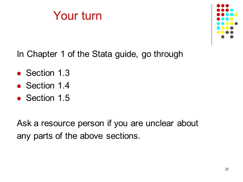 28 Your turn In Chapter 1 of the Stata guide, go through Section 1.3 Section 1.4 Section 1.5 Ask a resource person if you are unclear about any parts of the above sections.