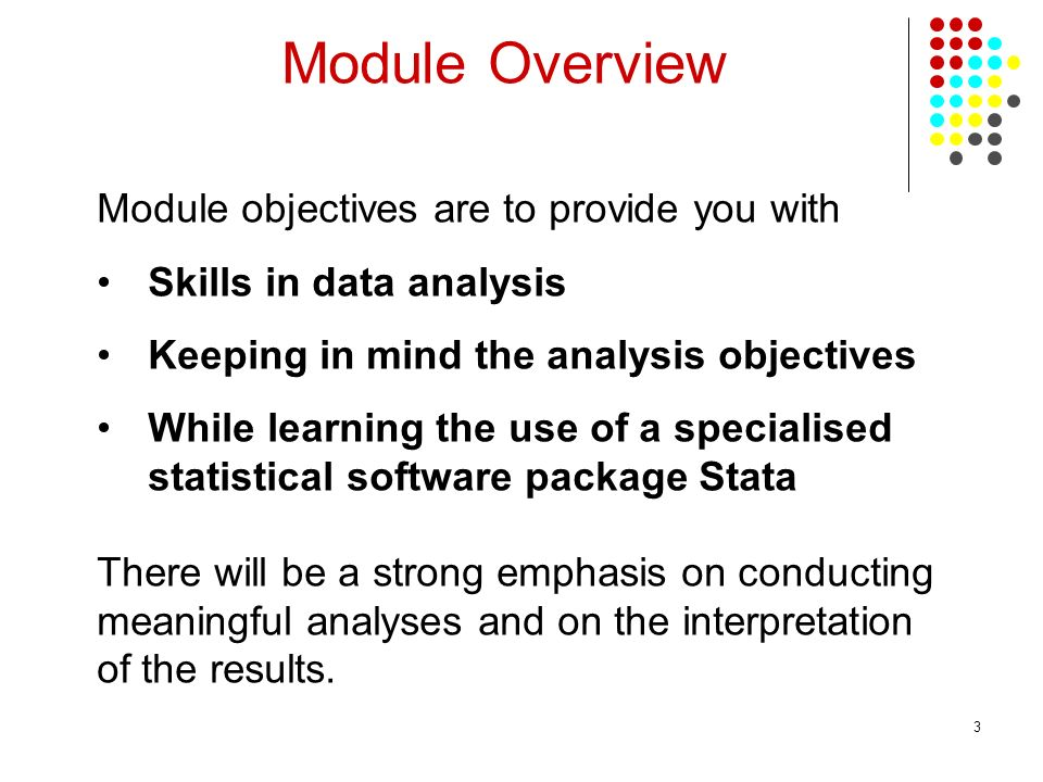 3 Module Overview Module objectives are to provide you with Skills in data analysis Keeping in mind the analysis objectives While learning the use of a specialised statistical software package Stata There will be a strong emphasis on conducting meaningful analyses and on the interpretation of the results.