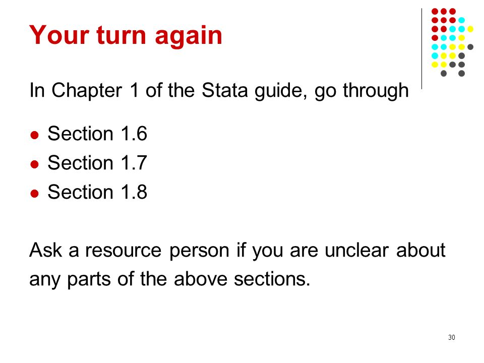 30 Your turn again In Chapter 1 of the Stata guide, go through Section 1.6 Section 1.7 Section 1.8 Ask a resource person if you are unclear about any parts of the above sections.