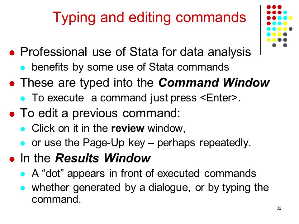 32 Typing and editing commands Professional use of Stata for data analysis benefits by some use of Stata commands These are typed into the Command Window To execute a command just press.