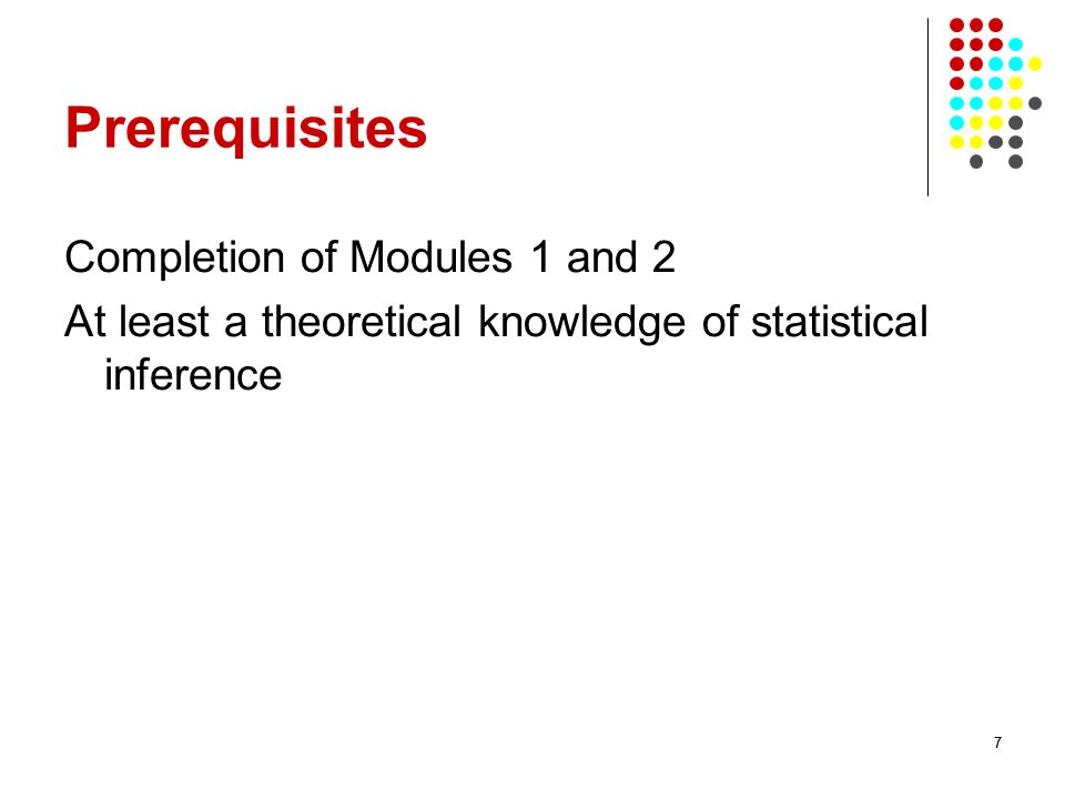 77 Prerequisites Completion of Modules 1 and 2 At least a theoretical knowledge of statistical inference