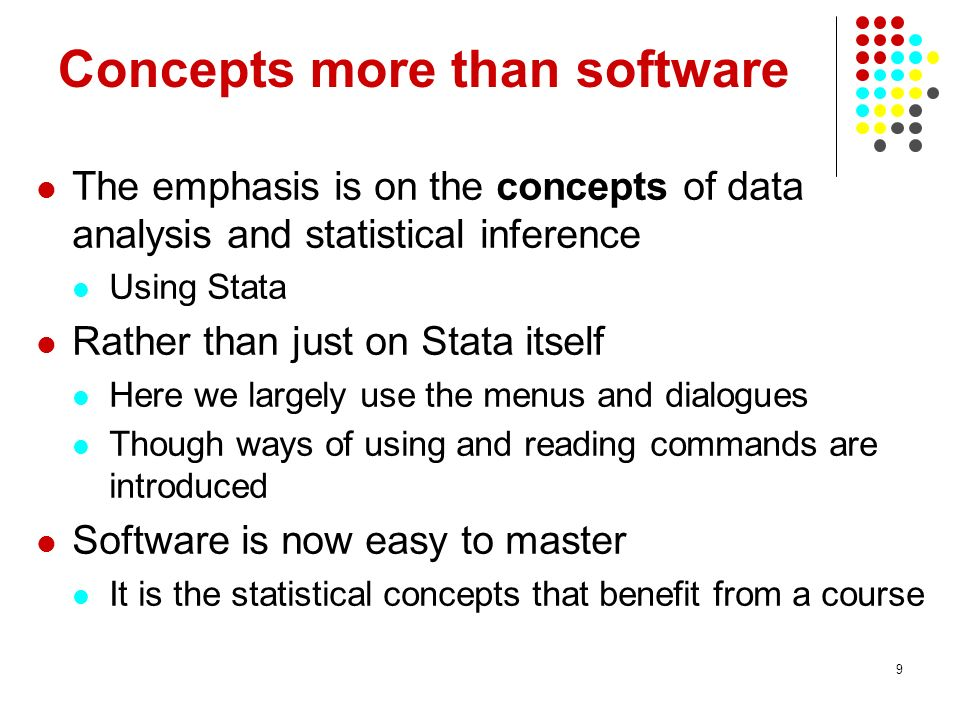 9 Concepts more than software The emphasis is on the concepts of data analysis and statistical inference Using Stata Rather than just on Stata itself Here we largely use the menus and dialogues Though ways of using and reading commands are introduced Software is now easy to master It is the statistical concepts that benefit from a course