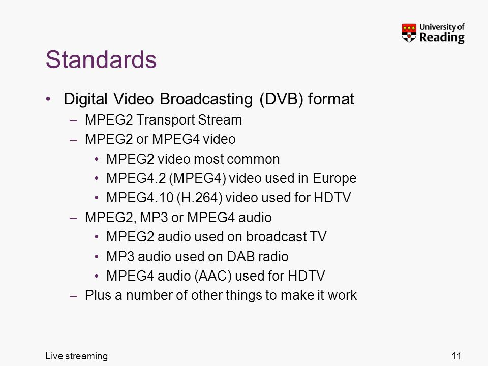 Live streaming Standards Digital Video Broadcasting (DVB) format –MPEG2 Transport Stream –MPEG2 or MPEG4 video MPEG2 video most common MPEG4.2 (MPEG4) video used in Europe MPEG4.10 (H.264) video used for HDTV –MPEG2, MP3 or MPEG4 audio MPEG2 audio used on broadcast TV MP3 audio used on DAB radio MPEG4 audio (AAC) used for HDTV –Plus a number of other things to make it work 11