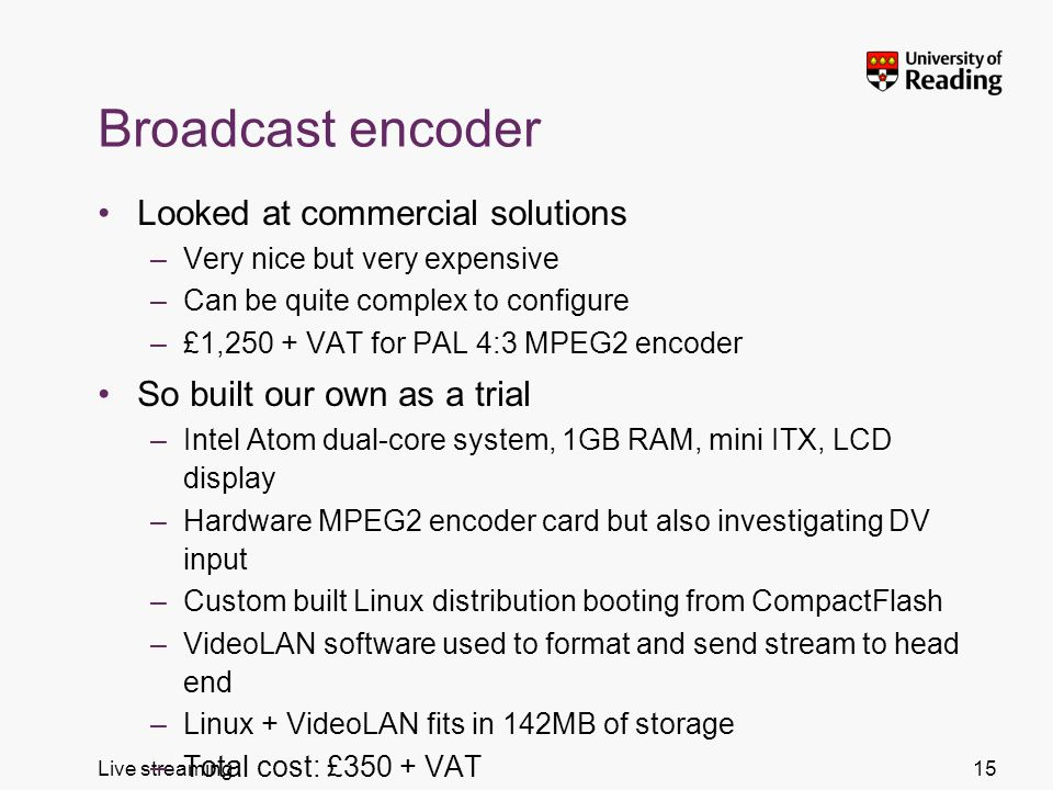 Live streaming Broadcast encoder Looked at commercial solutions –Very nice but very expensive –Can be quite complex to configure –£1,250 + VAT for PAL 4:3 MPEG2 encoder So built our own as a trial –Intel Atom dual-core system, 1GB RAM, mini ITX, LCD display –Hardware MPEG2 encoder card but also investigating DV input –Custom built Linux distribution booting from CompactFlash –VideoLAN software used to format and send stream to head end –Linux + VideoLAN fits in 142MB of storage –Total cost: £350 + VAT 15