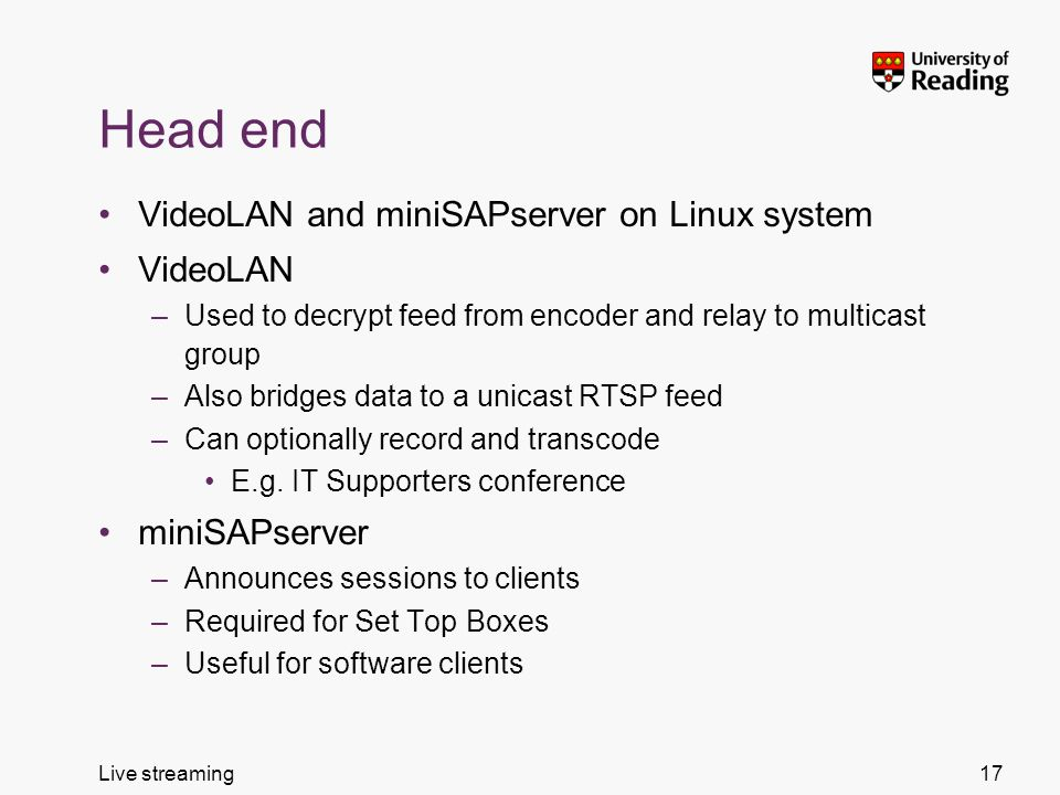 Live streaming Head end VideoLAN and miniSAPserver on Linux system VideoLAN –Used to decrypt feed from encoder and relay to multicast group –Also bridges data to a unicast RTSP feed –Can optionally record and transcode E.g.