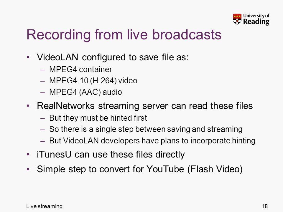 Live streaming Recording from live broadcasts VideoLAN configured to save file as: –MPEG4 container –MPEG4.10 (H.264) video –MPEG4 (AAC) audio RealNetworks streaming server can read these files –But they must be hinted first –So there is a single step between saving and streaming –But VideoLAN developers have plans to incorporate hinting iTunesU can use these files directly Simple step to convert for YouTube (Flash Video) 18