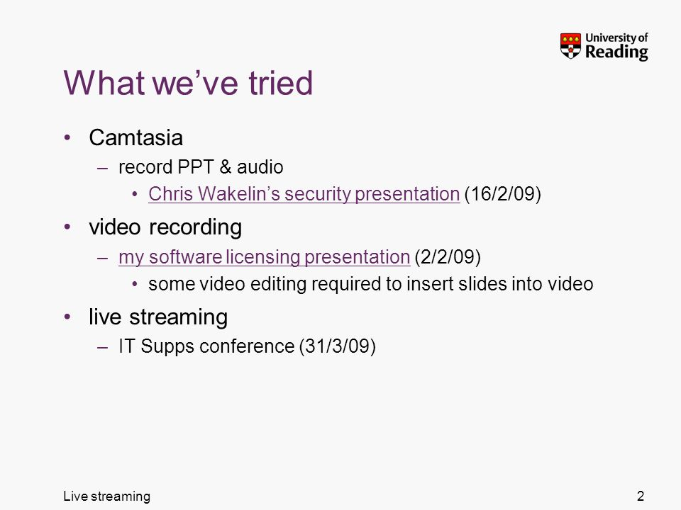 Live streaming What weve tried Camtasia –record PPT & audio Chris Wakelins security presentation (16/2/09)Chris Wakelins security presentation video r