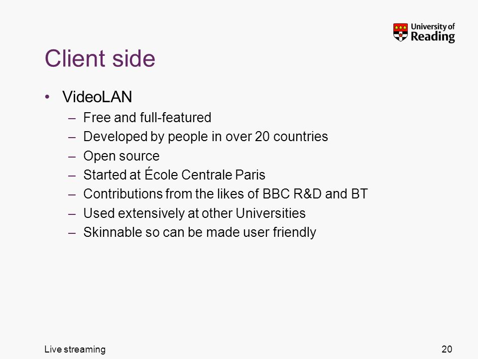 Live streaming Client side VideoLAN –Free and full-featured –Developed by people in over 20 countries –Open source –Started at École Centrale Paris –Contributions from the likes of BBC R&D and BT –Used extensively at other Universities –Skinnable so can be made user friendly 20