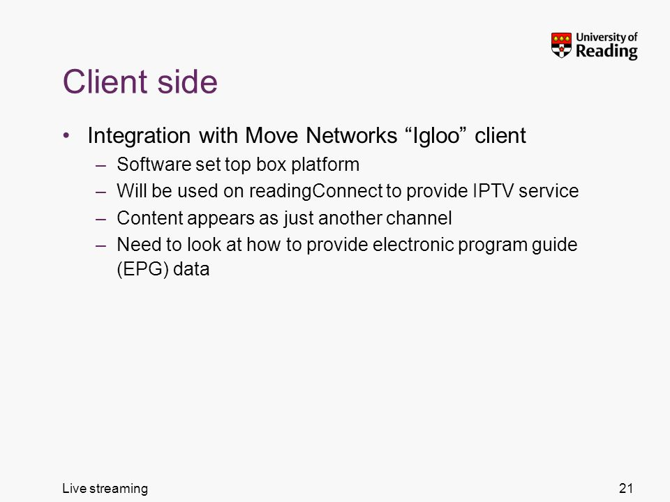 Live streaming Client side Integration with Move Networks Igloo client –Software set top box platform –Will be used on readingConnect to provide IPTV service –Content appears as just another channel –Need to look at how to provide electronic program guide (EPG) data 21