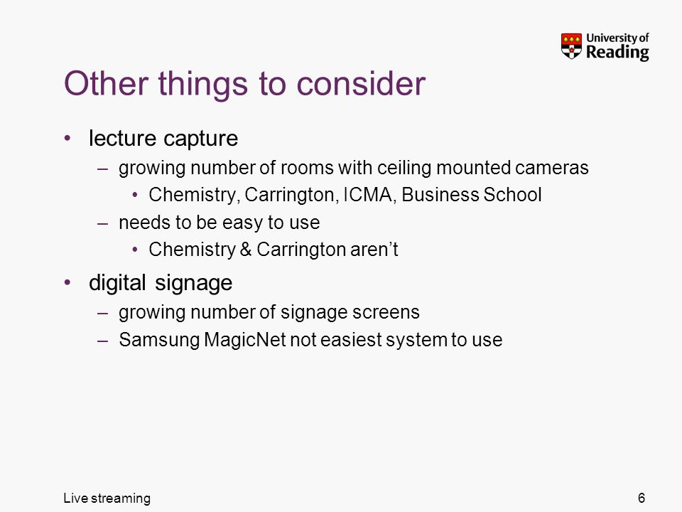 Live streaming Other things to consider lecture capture –growing number of rooms with ceiling mounted cameras Chemistry, Carrington, ICMA, Business School –needs to be easy to use Chemistry & Carrington arent digital signage –growing number of signage screens –Samsung MagicNet not easiest system to use 6
