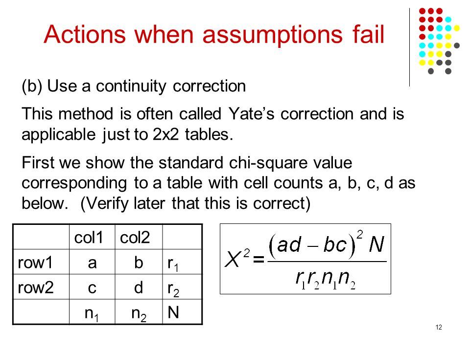 12 (b) Use a continuity correction This method is often called Yates correction and is applicable just to 2x2 tables.