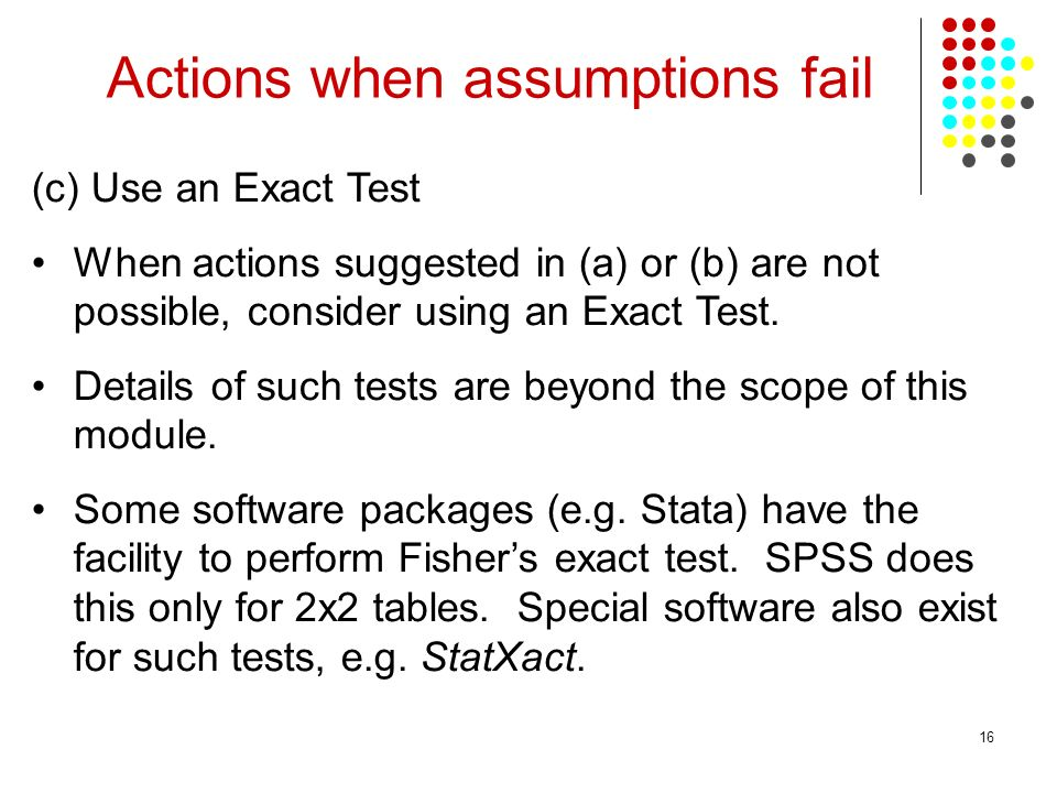 16 Actions when assumptions fail (c) Use an Exact Test When actions suggested in (a) or (b) are not possible, consider using an Exact Test.