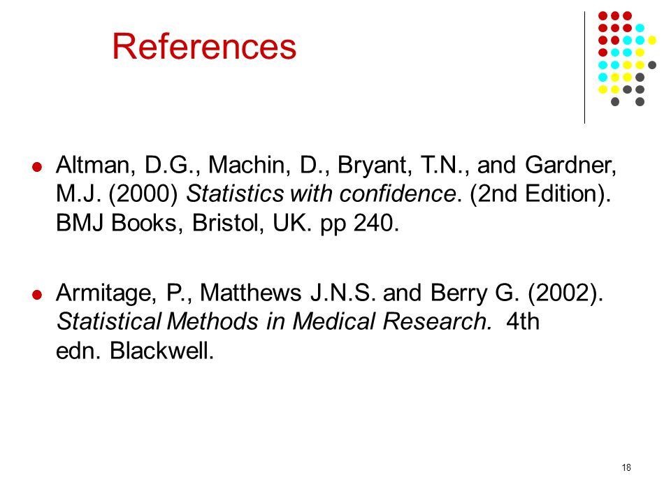 18 References Altman, D.G., Machin, D., Bryant, T.N., and Gardner, M.J.