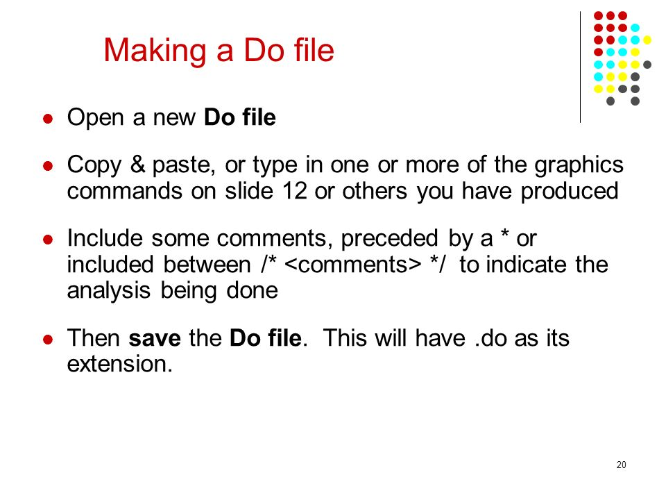 20 Making a Do file Open a new Do file Copy & paste, or type in one or more of the graphics commands on slide 12 or others you have produced Include some comments, preceded by a * or included between /* */ to indicate the analysis being done Then save the Do file.