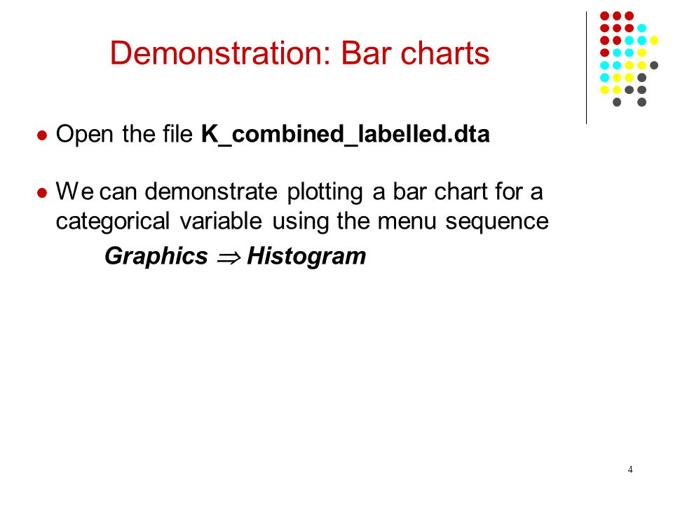 4 Demonstration: Bar charts Open the file K_combined_labelled.dta We can demonstrate plotting a bar chart for a categorical variable using the menu sequence Graphics Histogram