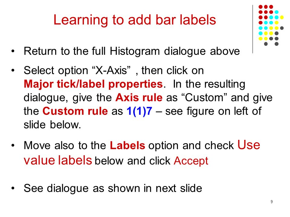 9 Learning to add bar labels Return to the full Histogram dialogue above Select option X-Axis, then click on Major tick/label properties.