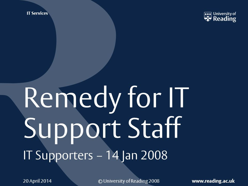 © University of Reading 2008 www.reading.ac.uk IT Services 20 April 2014 Remedy for IT Support Staff IT Supporters – 14 Jan 2008