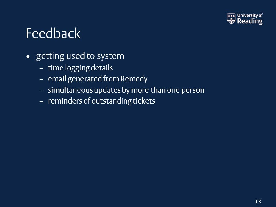 Feedback getting used to system – time logging details – email generated from Remedy – simultaneous updates by more than one person – reminders of out