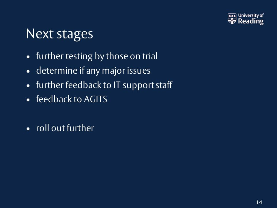 Next stages further testing by those on trial determine if any major issues further feedback to IT support staff feedback to AGITS roll out further 14