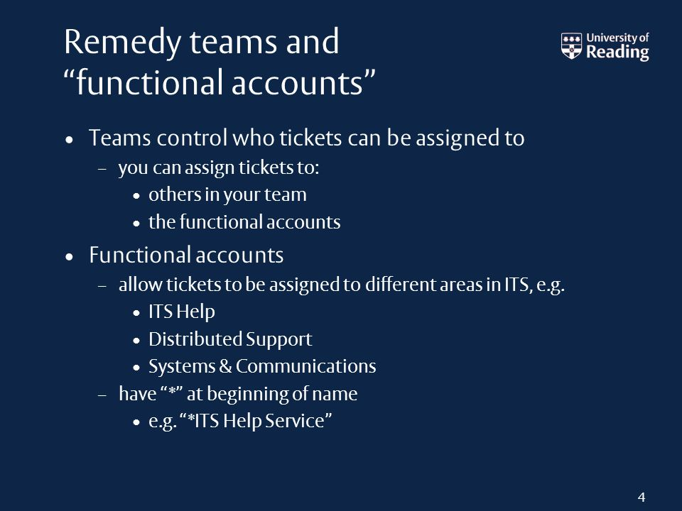 Remedy teams and functional accounts Teams control who tickets can be assigned to – you can assign tickets to: others in your team the functional acco