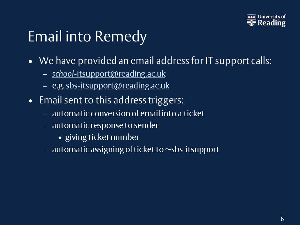 Email into Remedy We have provided an email address for IT support calls: – school-itsupport@reading.ac.uk school-itsupport@reading.ac.uk – e.g. sbs-i