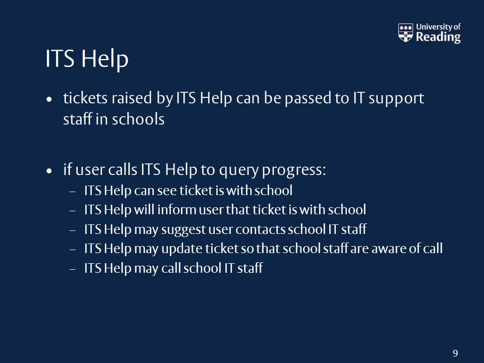 ITS Help tickets raised by ITS Help can be passed to IT support staff in schools if user calls ITS Help to query progress: – ITS Help can see ticket i