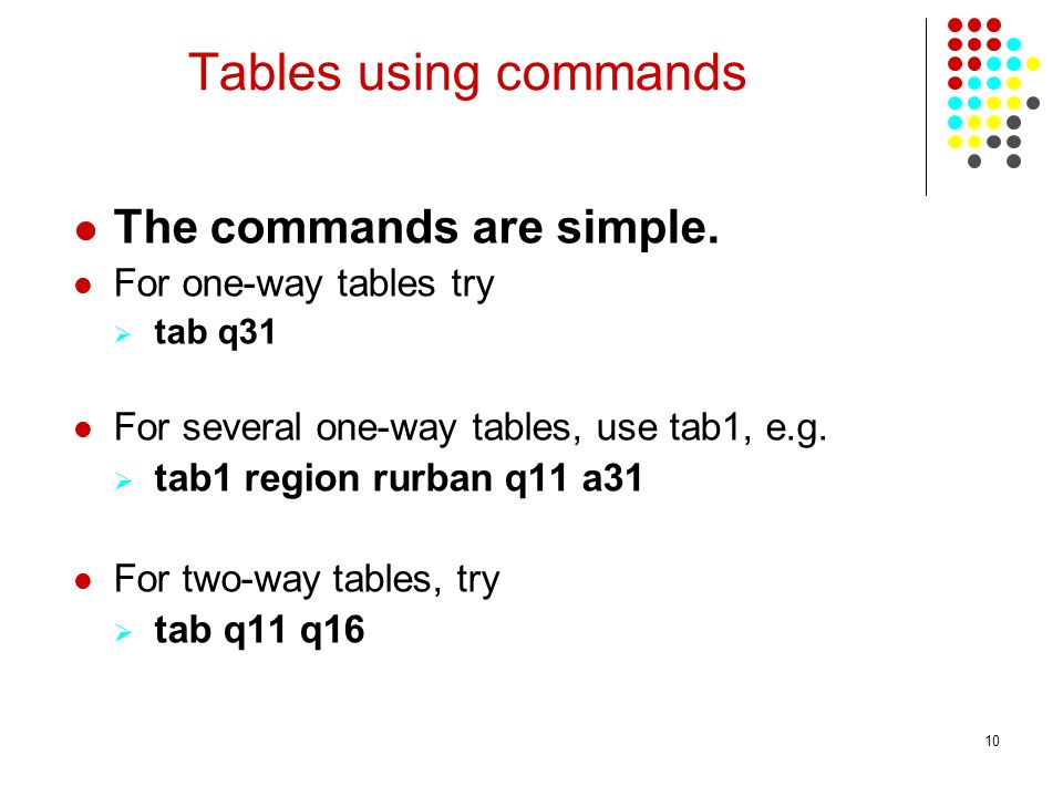10 Tables using commands The commands are simple. For one-way tables try tab q31 For several one-way tables, use tab1, e.g. tab1 region rurban q11 a31