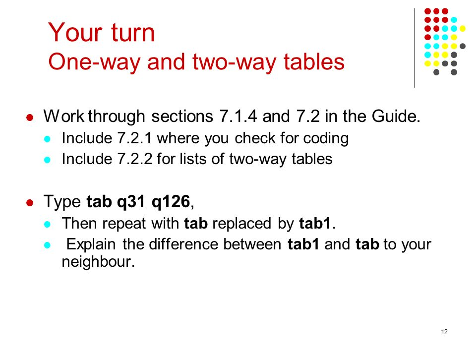 12 Your turn One-way and two-way tables Work through sections 7.1.4 and 7.2 in the Guide. Include 7.2.1 where you check for coding Include 7.2.2 for l