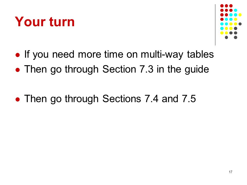 17 Your turn If you need more time on multi-way tables Then go through Section 7.3 in the guide Then go through Sections 7.4 and 7.5