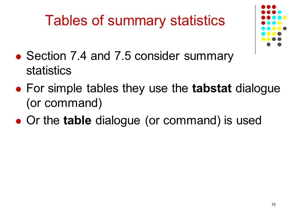 18 Tables of summary statistics Section 7.4 and 7.5 consider summary statistics For simple tables they use the tabstat dialogue (or command) Or the ta