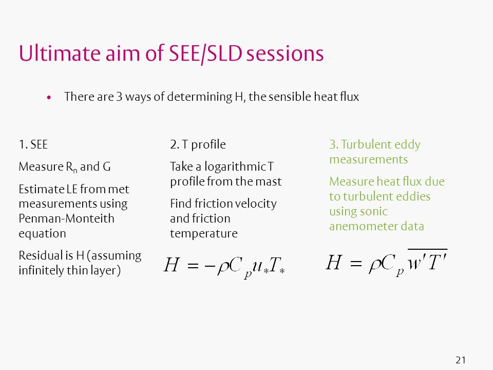 21 Ultimate aim of SEE/SLD sessions There are 3 ways of determining H, the sensible heat flux 1. SEE Measure R n and G Estimate LE from met measuremen