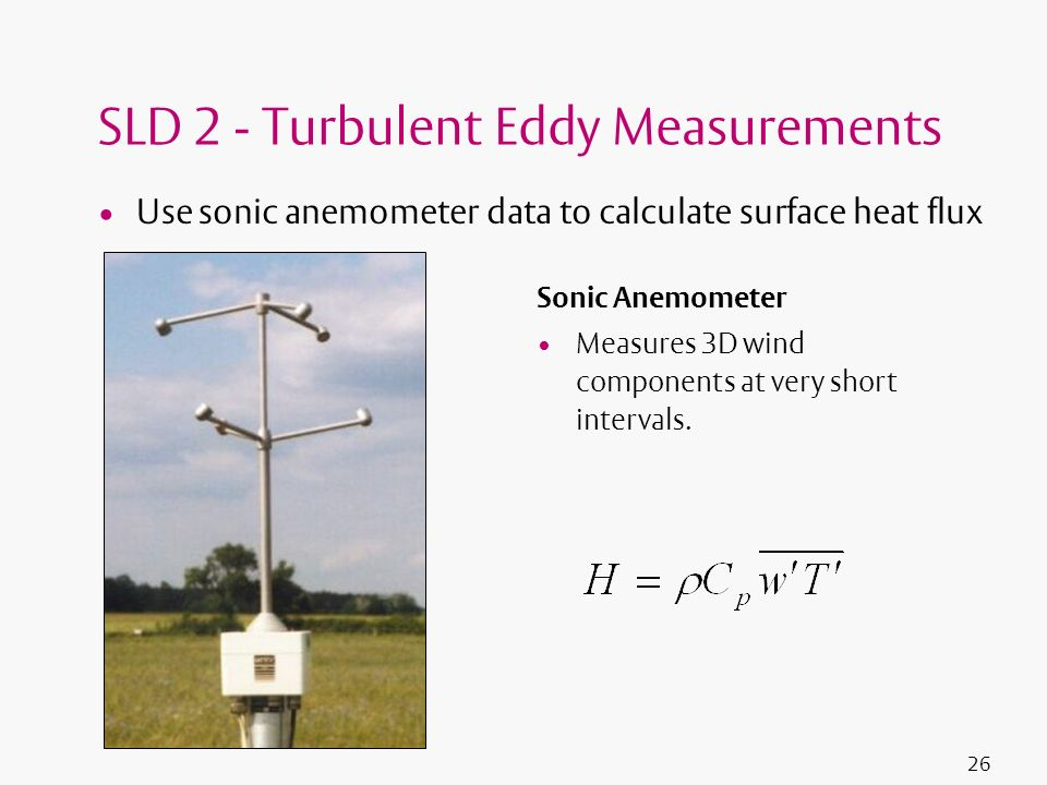 26 SLD 2 - Turbulent Eddy Measurements Use sonic anemometer data to calculate surface heat flux Sonic Anemometer Measures 3D wind components at very s