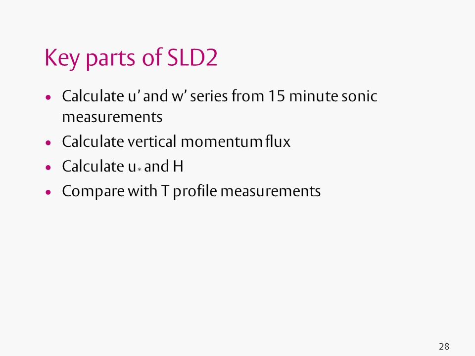 28 Key parts of SLD2 Calculate u and w series from 15 minute sonic measurements Calculate vertical momentum flux Calculate u * and H Compare with T pr