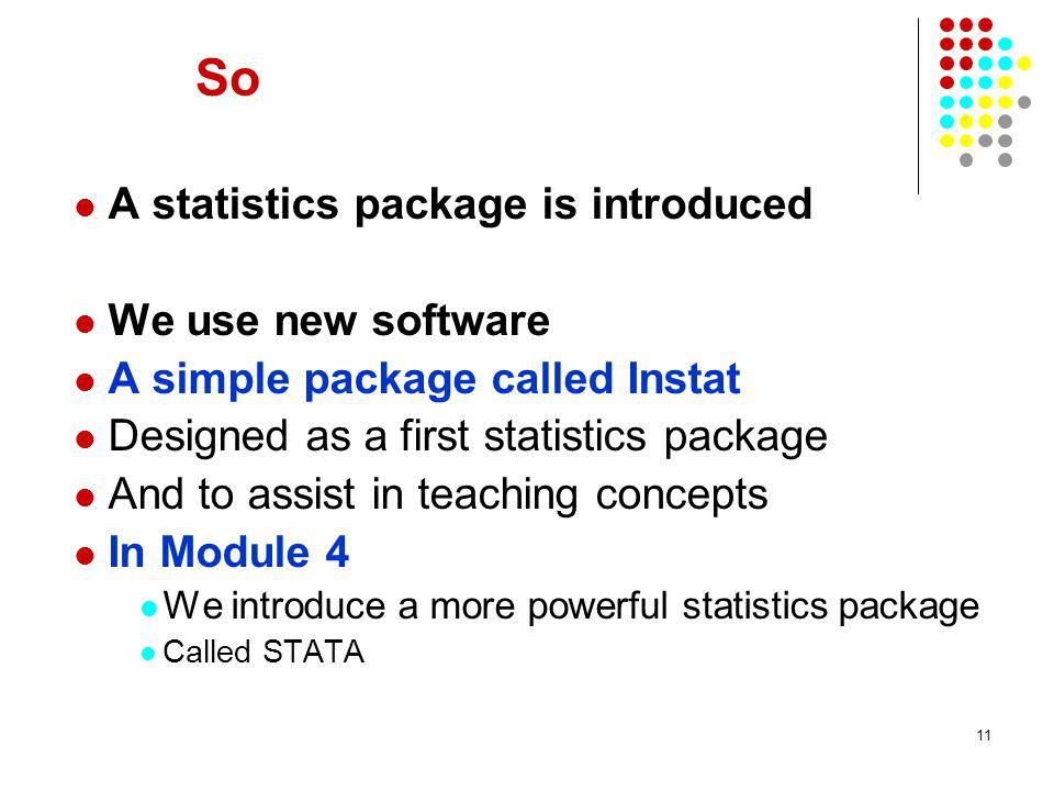 11 So A statistics package is introduced We use new software A simple package called Instat Designed as a first statistics package And to assist in teaching concepts In Module 4 We introduce a more powerful statistics package Called STATA