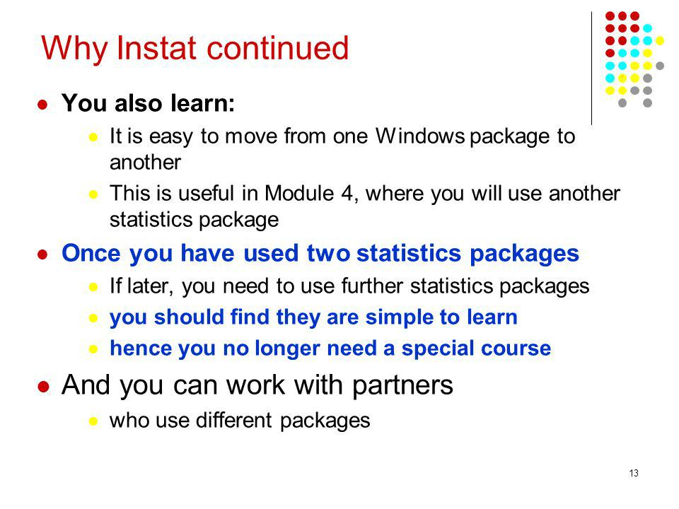 13 Why Instat continued You also learn: It is easy to move from one Windows package to another This is useful in Module 4, where you will use another statistics package Once you have used two statistics packages If later, you need to use further statistics packages you should find they are simple to learn hence you no longer need a special course And you can work with partners who use different packages