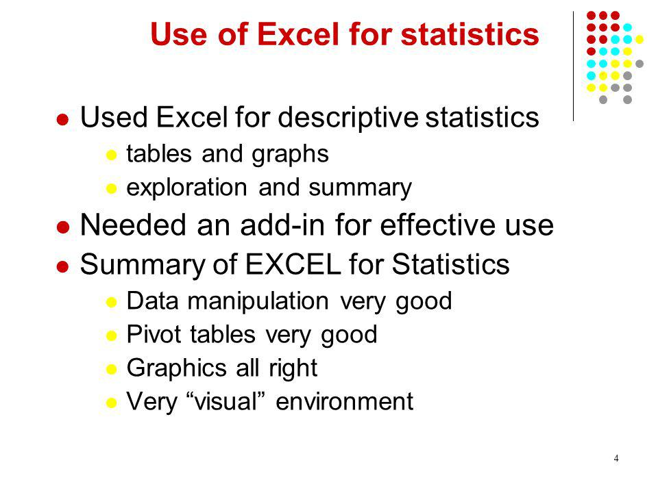 4 Use of Excel for statistics Used Excel for descriptive statistics tables and graphs exploration and summary Needed an add-in for effective use Summary of EXCEL for Statistics Data manipulation very good Pivot tables very good Graphics all right Very visual environment
