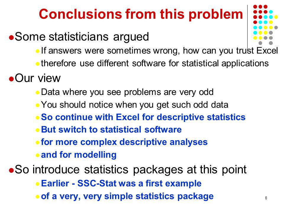 8 Conclusions from this problem Some statisticians argued If answers were sometimes wrong, how can you trust Excel therefore use different software for statistical applications Our view Data where you see problems are very odd You should notice when you get such odd data So continue with Excel for descriptive statistics But switch to statistical software for more complex descriptive analyses and for modelling So introduce statistics packages at this point Earlier - SSC-Stat was a first example of a very, very simple statistics package