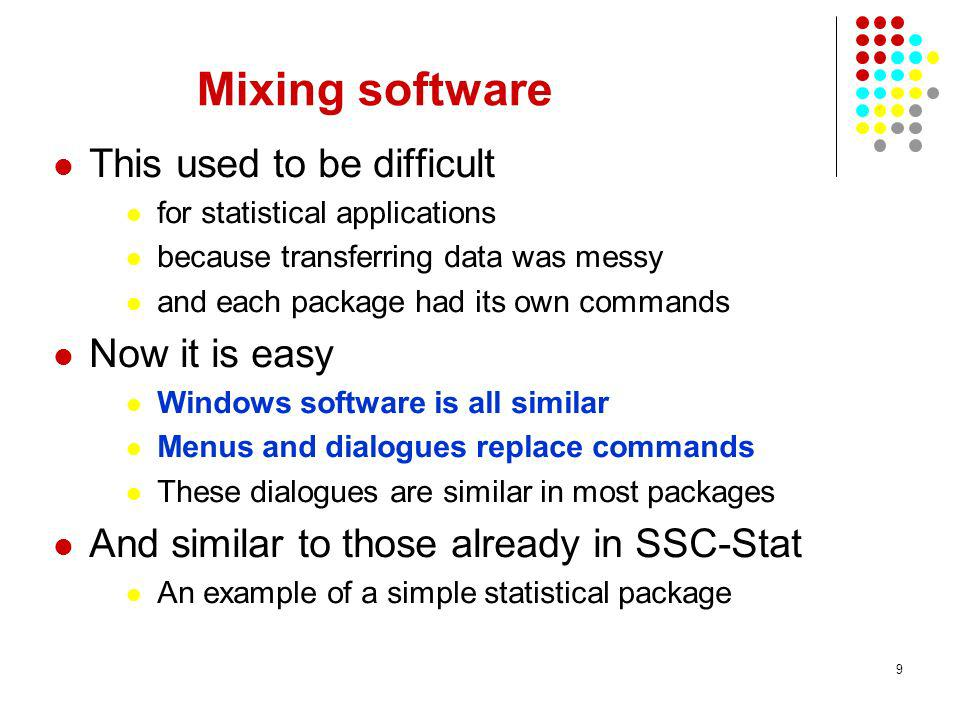 9 Mixing software This used to be difficult for statistical applications because transferring data was messy and each package had its own commands Now it is easy Windows software is all similar Menus and dialogues replace commands These dialogues are similar in most packages And similar to those already in SSC-Stat An example of a simple statistical package